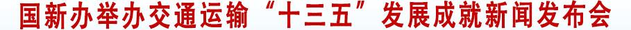 """国新办举办交通运输""""十三五""""发展成就新闻发布会,""""十三五""""规划目标可圆满实现,为建设社会主义现代化国家当好先行"""