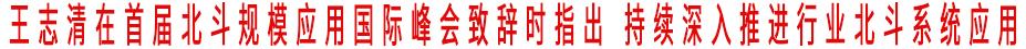 王志清在首届北斗规模应用国际峰会致辞时指出 持续深入推进行业北斗系统应用