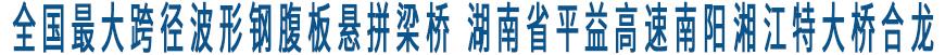 全国最大跨径波形钢腹板悬拼梁桥--湖南省平益高速南阳湘江特大桥合龙