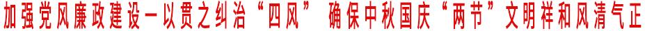 """加强党风廉政建设一以贯之纠治""""四风"""" 确保中秋国庆""""两节""""文明祥和风清气正"""